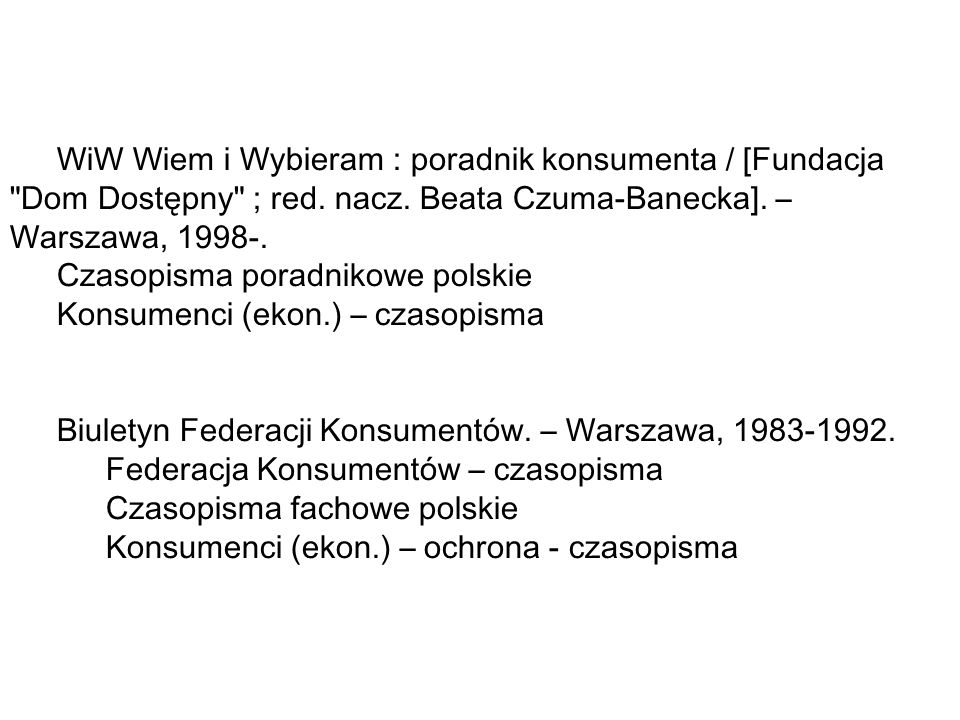 WiW Wiem i Wybieram : poradnik konsumenta / [Fundacja Dom Dostępny ; red. nacz. Beata Czuma-Banecka]. – Warszawa, 1998-.